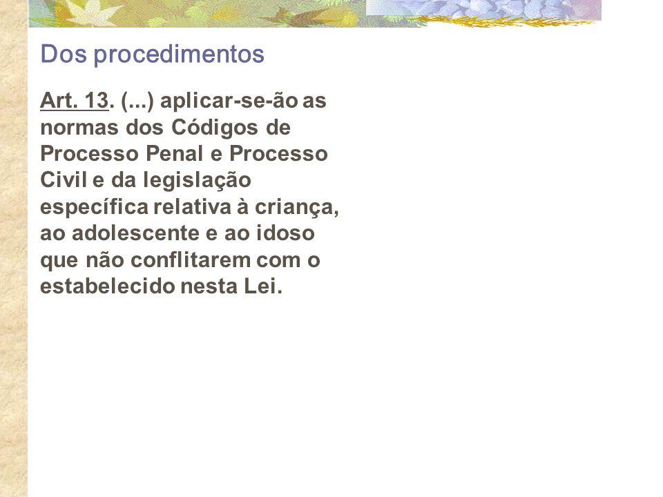 Dos procedimentos Art. 13. (...) aplicar-se-ão as normas dos Códigos de Processo Penal e Processo Civil e da legislação específica relativa à criança,