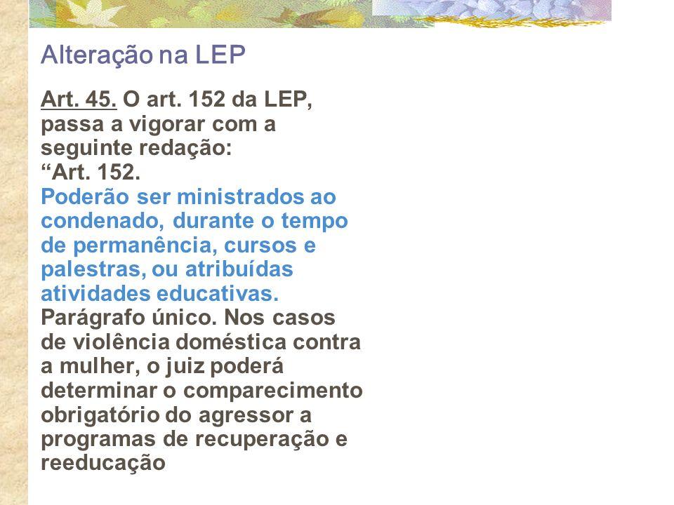 Alteração na LEP Art. 45. O art. 152 da LEP, passa a vigorar com a seguinte redação: Art. 152. Poderão ser ministrados ao condenado, durante o tempo d
