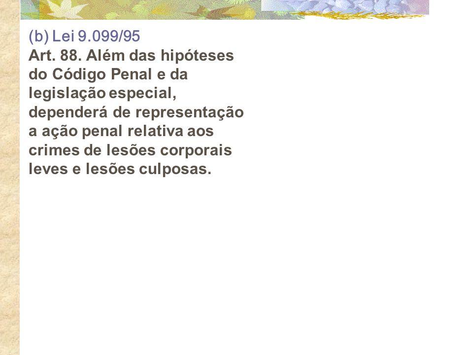 (b) Lei 9.099/95 Art. 88. Além das hipóteses do Código Penal e da legislação especial, dependerá de representação a ação penal relativa aos crimes de