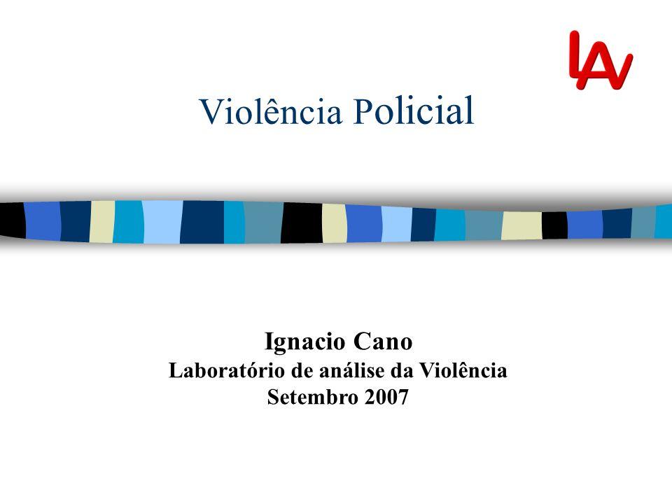 Violência P olicial Ignacio Cano Laboratório de análise da Violência Setembro 2007