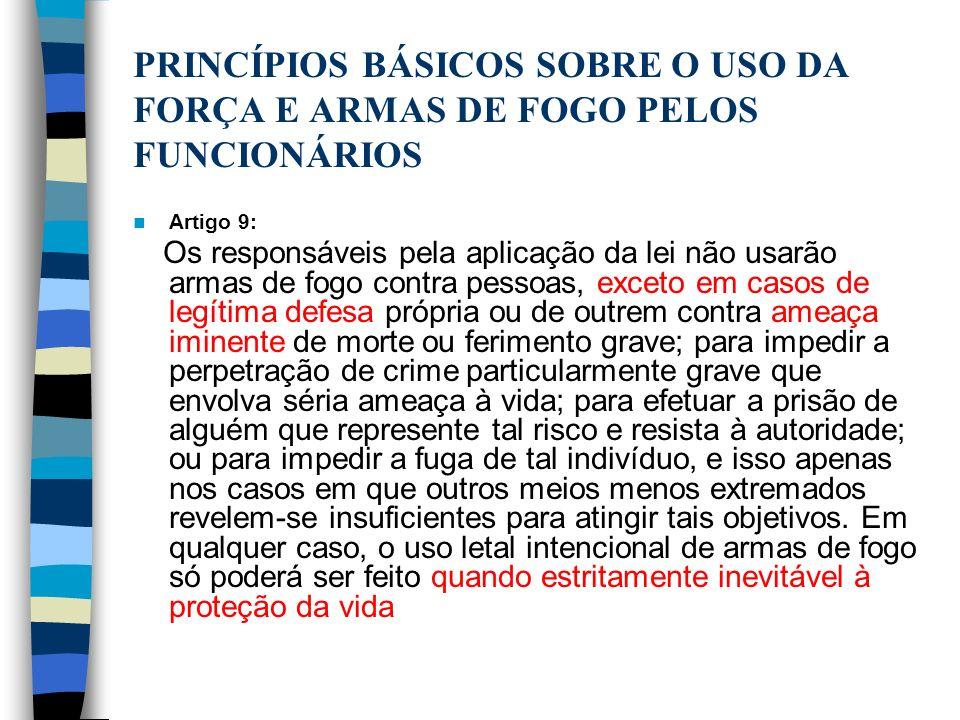PRINCÍPIOS BÁSICOS SOBRE O USO DA FORÇA E ARMAS DE FOGO PELOS FUNCIONÁRIOS Artigo 9: Os responsáveis pela aplicação da lei não usarão armas de fogo co