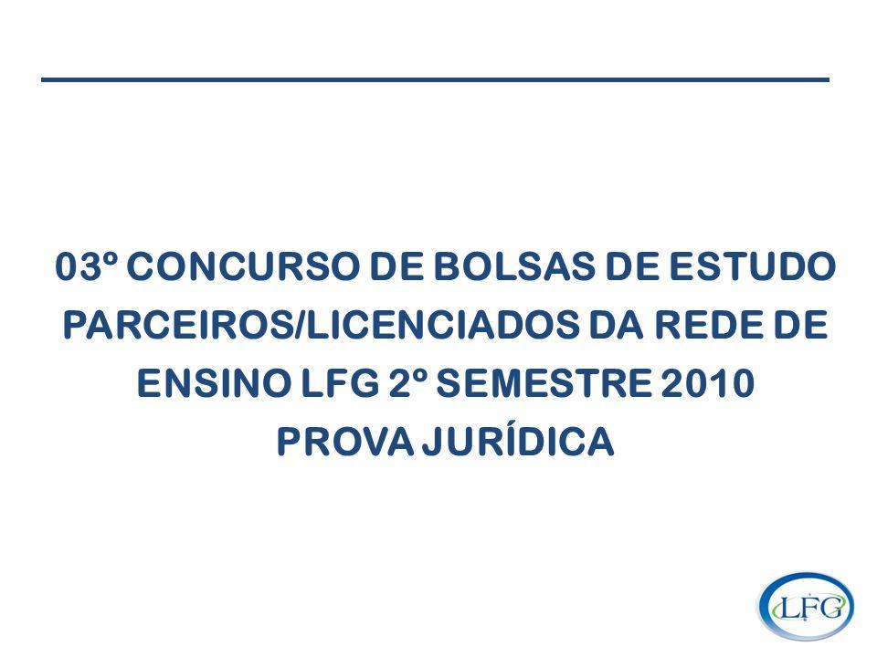 03º CONCURSO DE BOLSAS DE ESTUDO PARCEIROS/LICENCIADOS DA REDE DE ENSINO LFG 2º SEMESTRE 2010 PROVA JURÍDICA