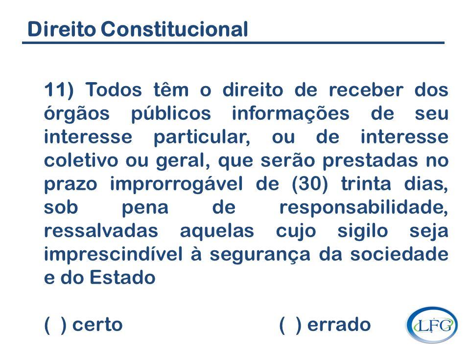 Direito Constitucional 11) Todos têm o direito de receber dos órgãos públicos informações de seu interesse particular, ou de interesse coletivo ou ger