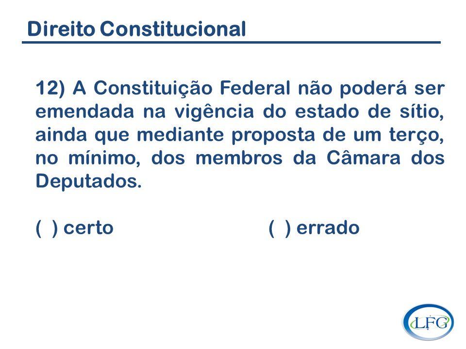 Direito Constitucional 12) A Constituição Federal não poderá ser emendada na vigência do estado de sítio, ainda que mediante proposta de um terço, no