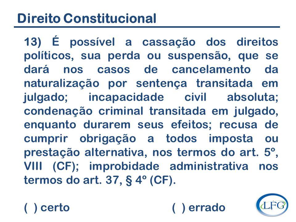 Direito Constitucional 13) É possível a cassação dos direitos políticos, sua perda ou suspensão, que se dará nos casos de cancelamento da naturalizaçã