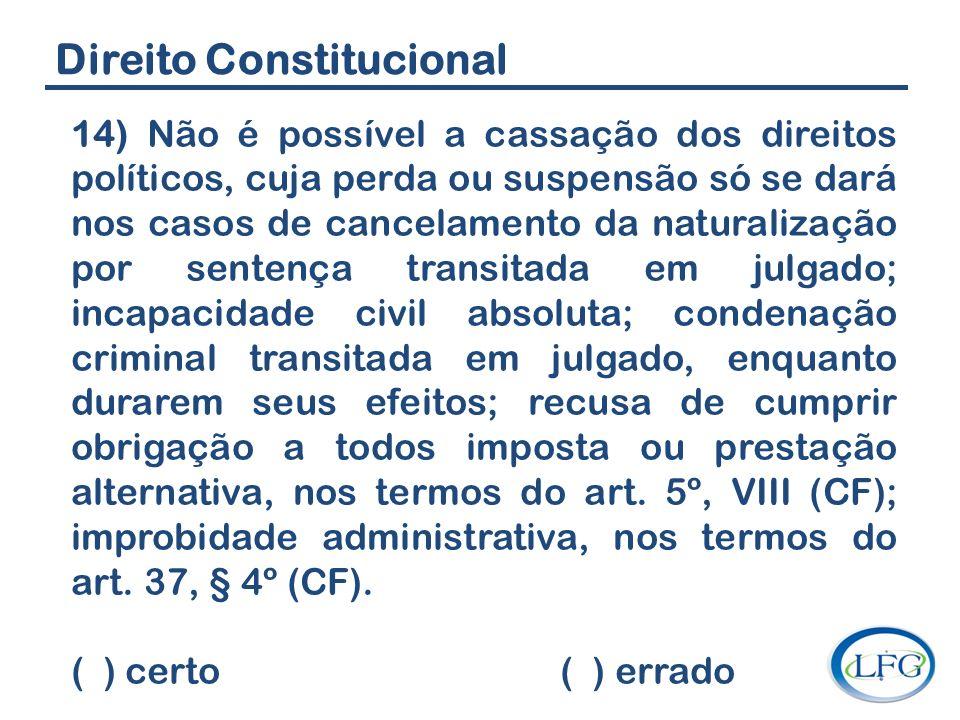 Direito Constitucional 14) Não é possível a cassação dos direitos políticos, cuja perda ou suspensão só se dará nos casos de cancelamento da naturaliz