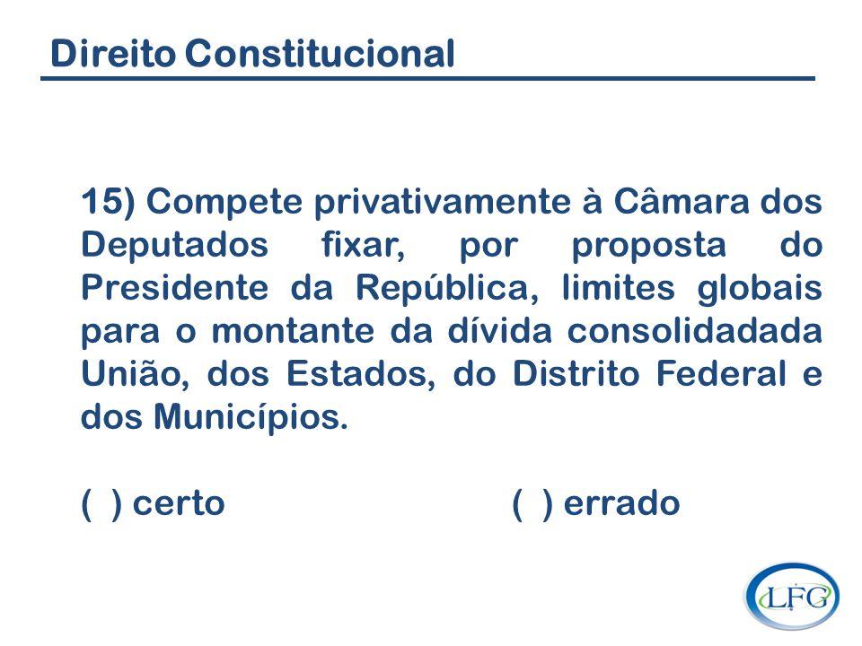 Direito Constitucional 15) Compete privativamente à Câmara dos Deputados fixar, por proposta do Presidente da República, limites globais para o montan