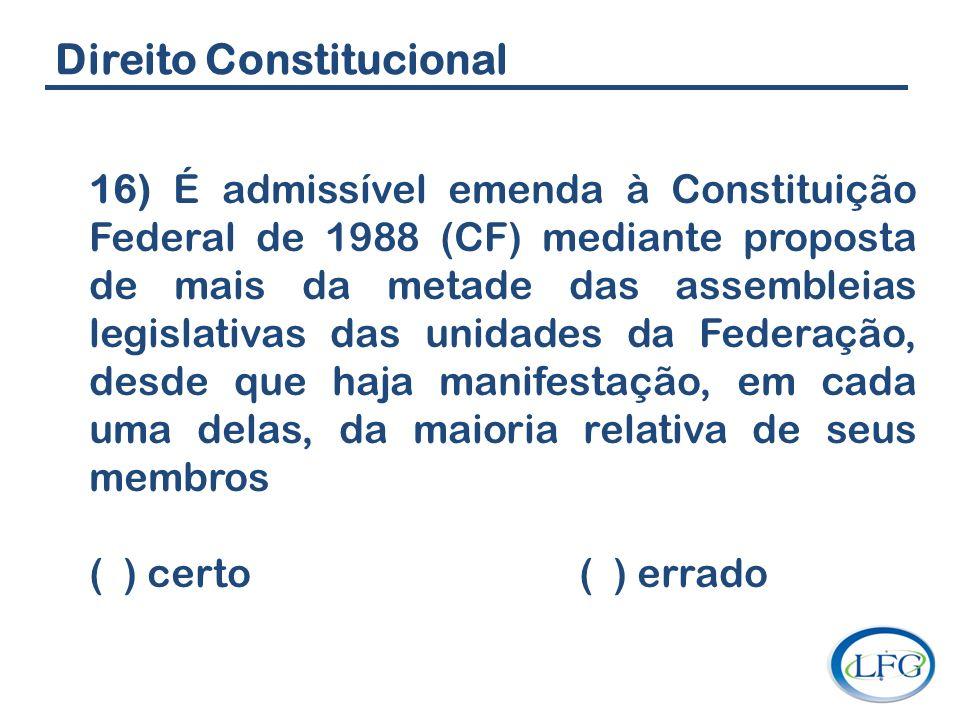 Direito Constitucional 16) É admissível emenda à Constituição Federal de 1988 (CF) mediante proposta de mais da metade das assembleias legislativas da