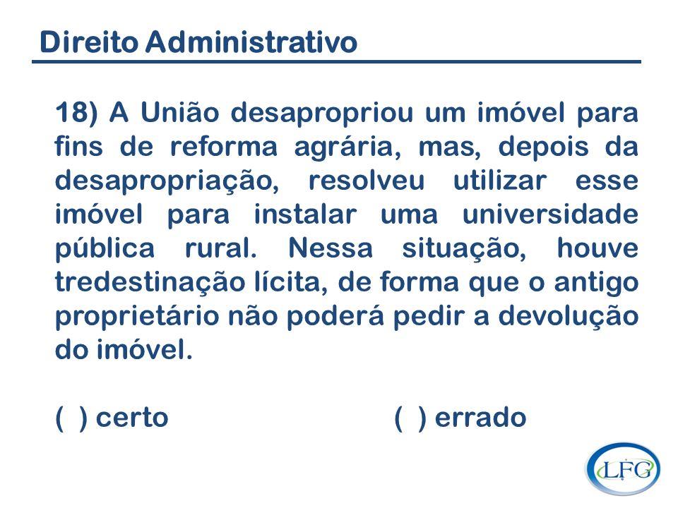 Direito Administrativo 18) A União desapropriou um imóvel para fins de reforma agrária, mas, depois da desapropriação, resolveu utilizar esse imóvel p