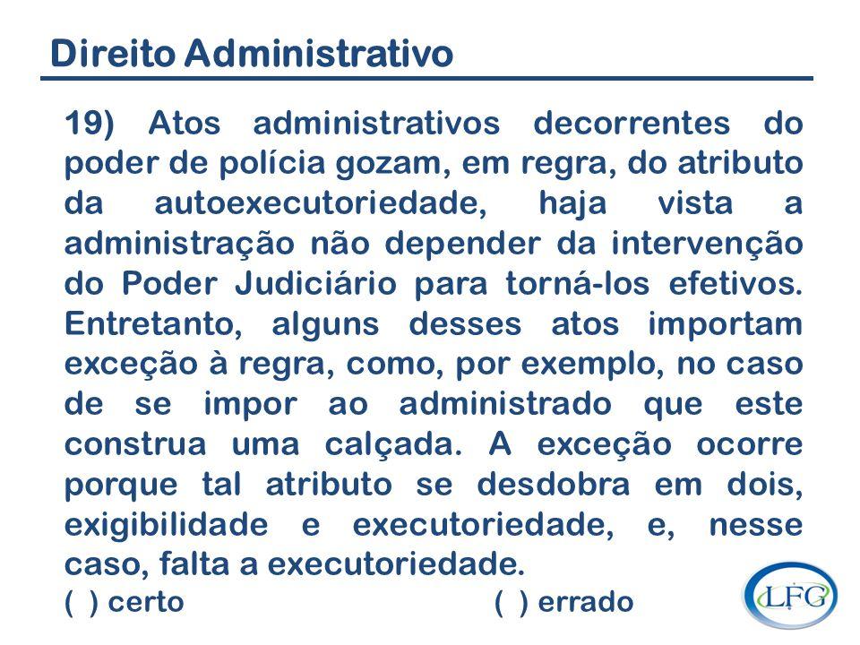 Direito Administrativo 19) Atos administrativos decorrentes do poder de polícia gozam, em regra, do atributo da autoexecutoriedade, haja vista a admin