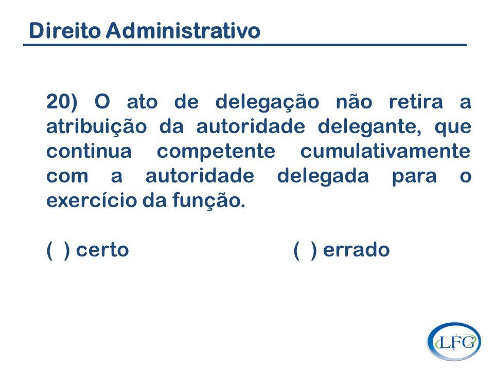 Direito Administrativo 20) O ato de delegação não retira a atribuição da autoridade delegante, que continua competente cumulativamente com a autoridad