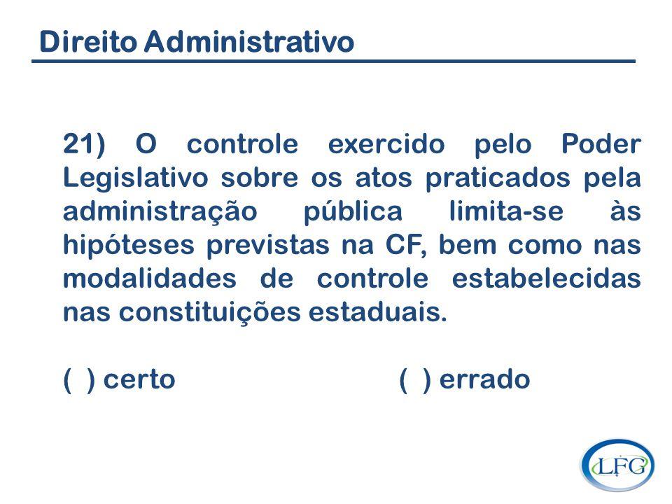 Direito Administrativo 21) O controle exercido pelo Poder Legislativo sobre os atos praticados pela administração pública limita-se às hipóteses previ
