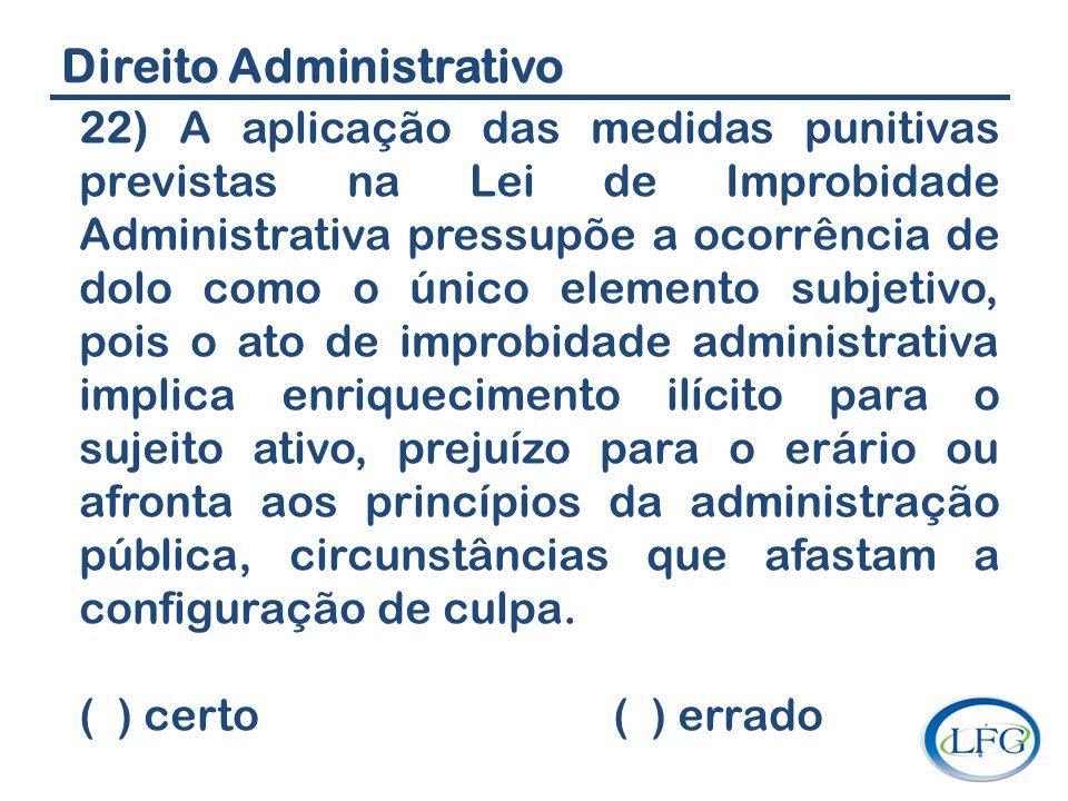 Direito Administrativo 22) A aplicação das medidas punitivas previstas na Lei de Improbidade Administrativa pressupõe a ocorrência de dolo como o únic