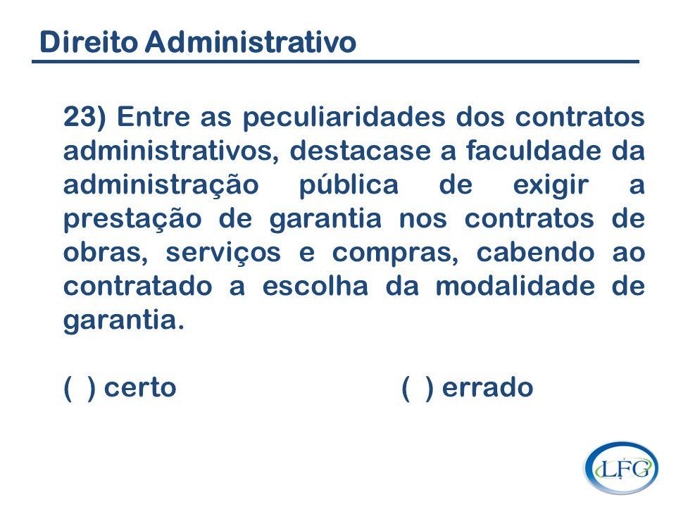 Direito Administrativo 23) Entre as peculiaridades dos contratos administrativos, destacase a faculdade da administração pública de exigir a prestação