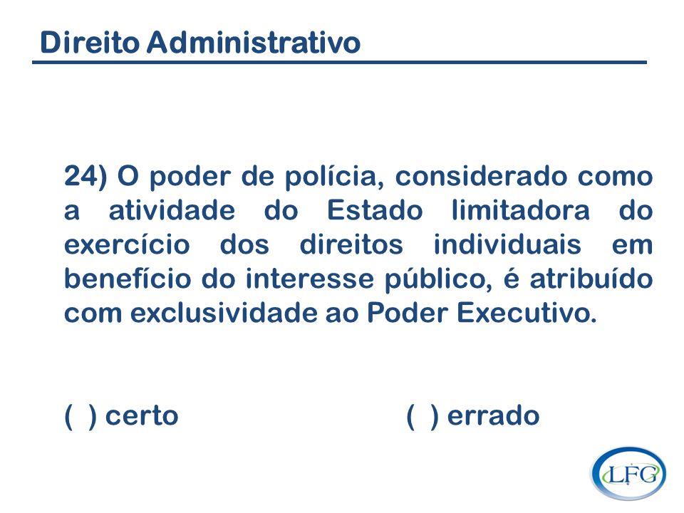 Direito Administrativo 24) O poder de polícia, considerado como a atividade do Estado limitadora do exercício dos direitos individuais em benefício do