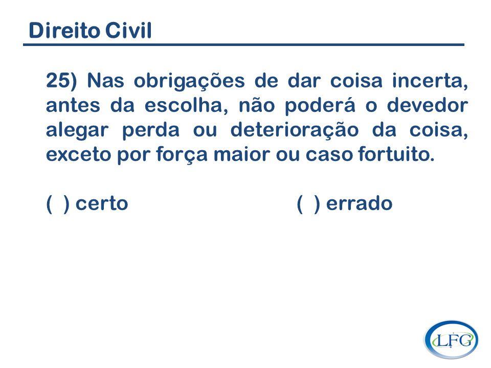 Direito Civil 25) Nas obrigações de dar coisa incerta, antes da escolha, não poderá o devedor alegar perda ou deterioração da coisa, exceto por força