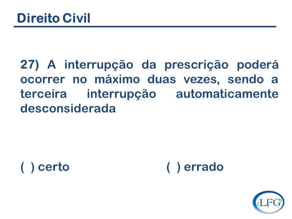Direito Civil 27) A interrupção da prescrição poderá ocorrer no máximo duas vezes, sendo a terceira interrupção automaticamente desconsiderada ( ) cer