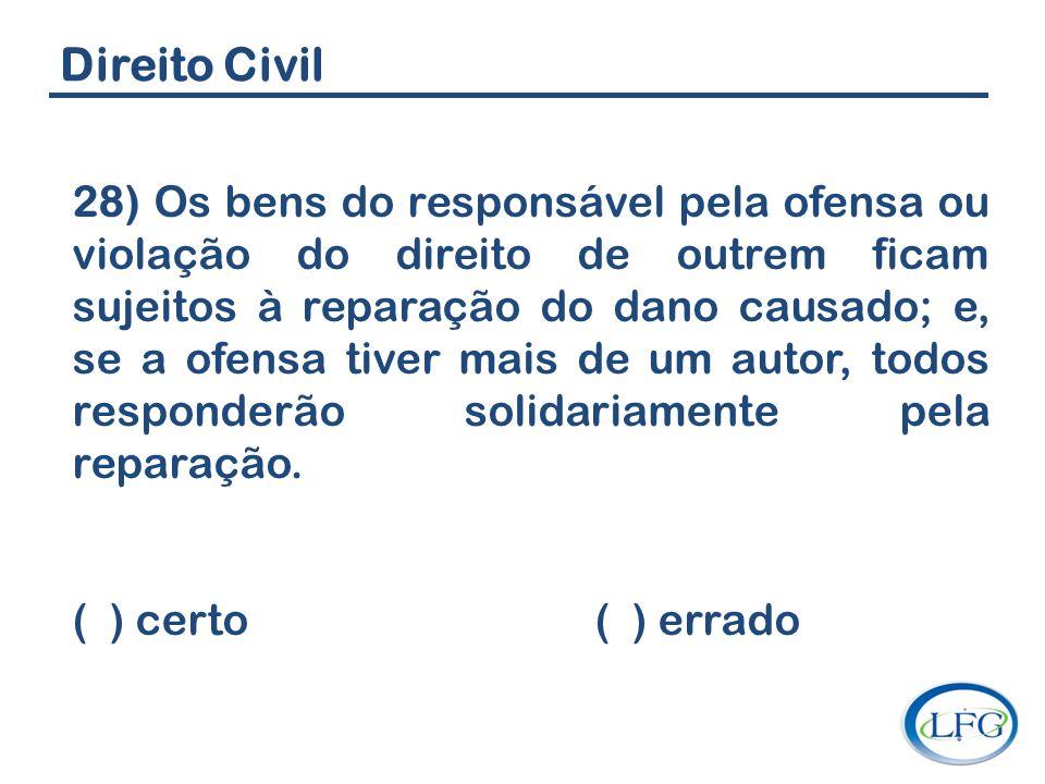 Direito Civil 28) Os bens do responsável pela ofensa ou violação do direito de outrem ficam sujeitos à reparação do dano causado; e, se a ofensa tiver