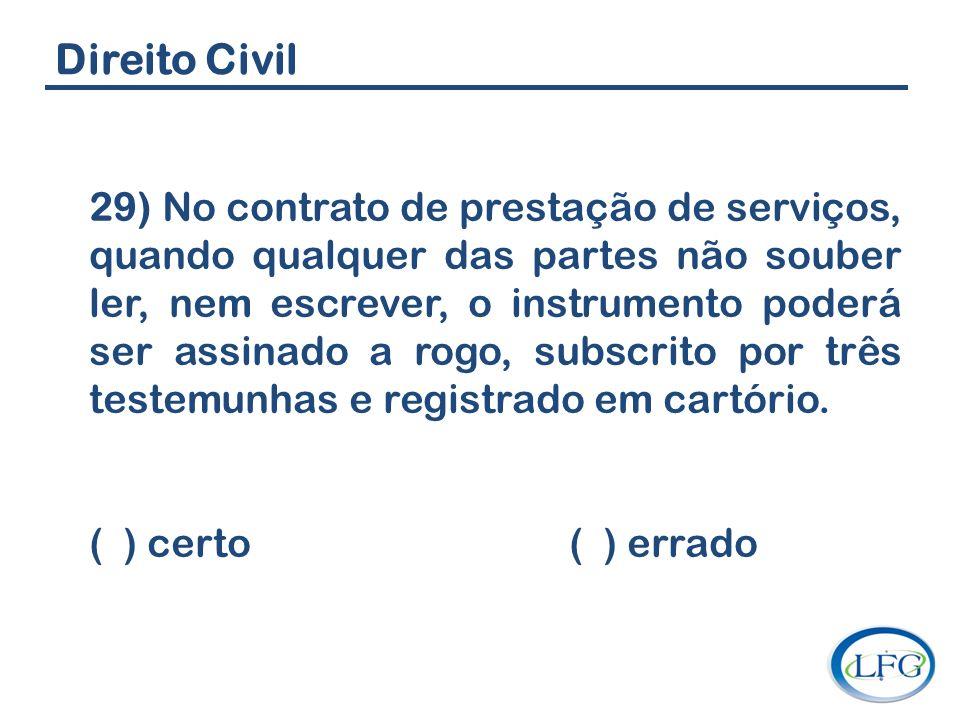 Direito Civil 29) No contrato de prestação de serviços, quando qualquer das partes não souber ler, nem escrever, o instrumento poderá ser assinado a r