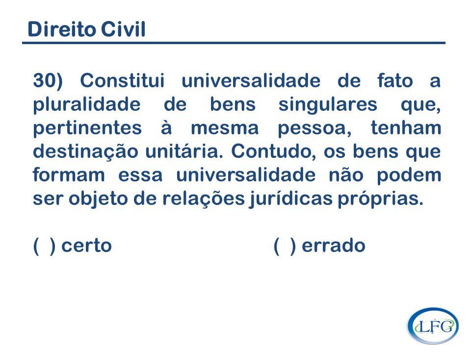 Direito Civil 30) Constitui universalidade de fato a pluralidade de bens singulares que, pertinentes à mesma pessoa, tenham destinação unitária. Contu