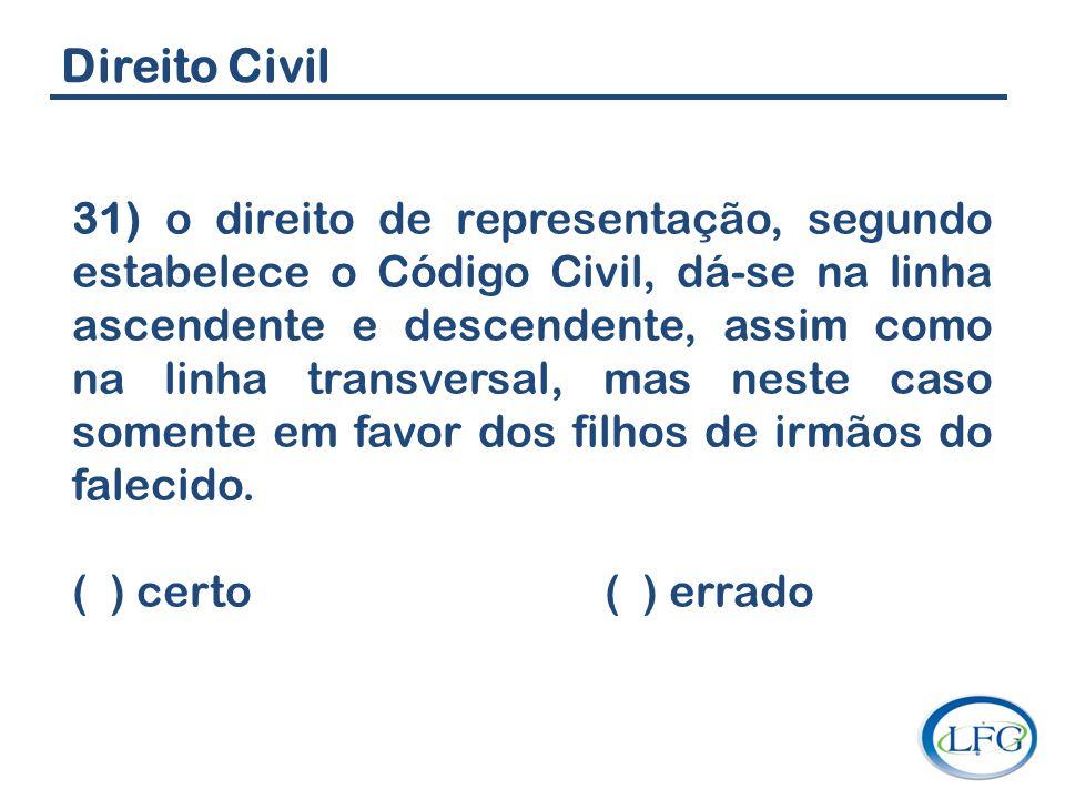 Direito Civil 31) o direito de representação, segundo estabelece o Código Civil, dá-se na linha ascendente e descendente, assim como na linha transver