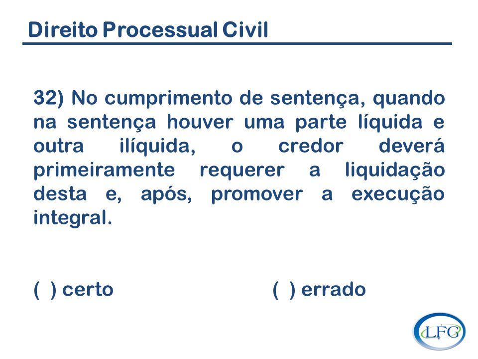 Direito Processual Civil 32) No cumprimento de sentença, quando na sentença houver uma parte líquida e outra ilíquida, o credor deverá primeiramente r