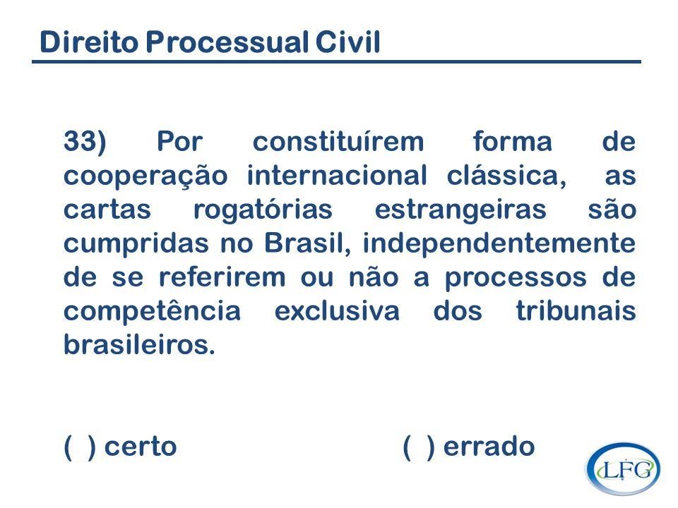 Direito Processual Civil 33) Por constituírem forma de cooperação internacional clássica, as cartas rogatórias estrangeiras são cumpridas no Brasil, i