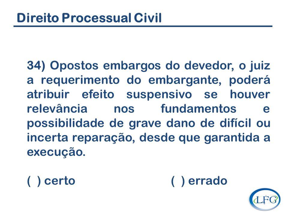 Direito Processual Civil 34) Opostos embargos do devedor, o juiz a requerimento do embargante, poderá atribuir efeito suspensivo se houver relevância