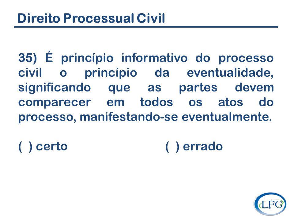 Direito Processual Civil 35) É princípio informativo do processo civil o princípio da eventualidade, significando que as partes devem comparecer em to