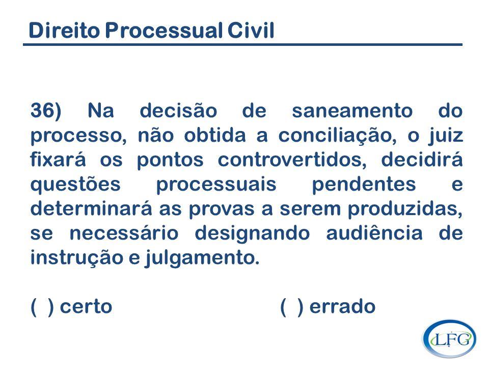 Direito Processual Civil 36) Na decisão de saneamento do processo, não obtida a conciliação, o juiz fixará os pontos controvertidos, decidirá questões