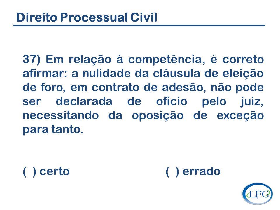 Direito Processual Civil 37) Em relação à competência, é correto afirmar: a nulidade da cláusula de eleição de foro, em contrato de adesão, não pode s