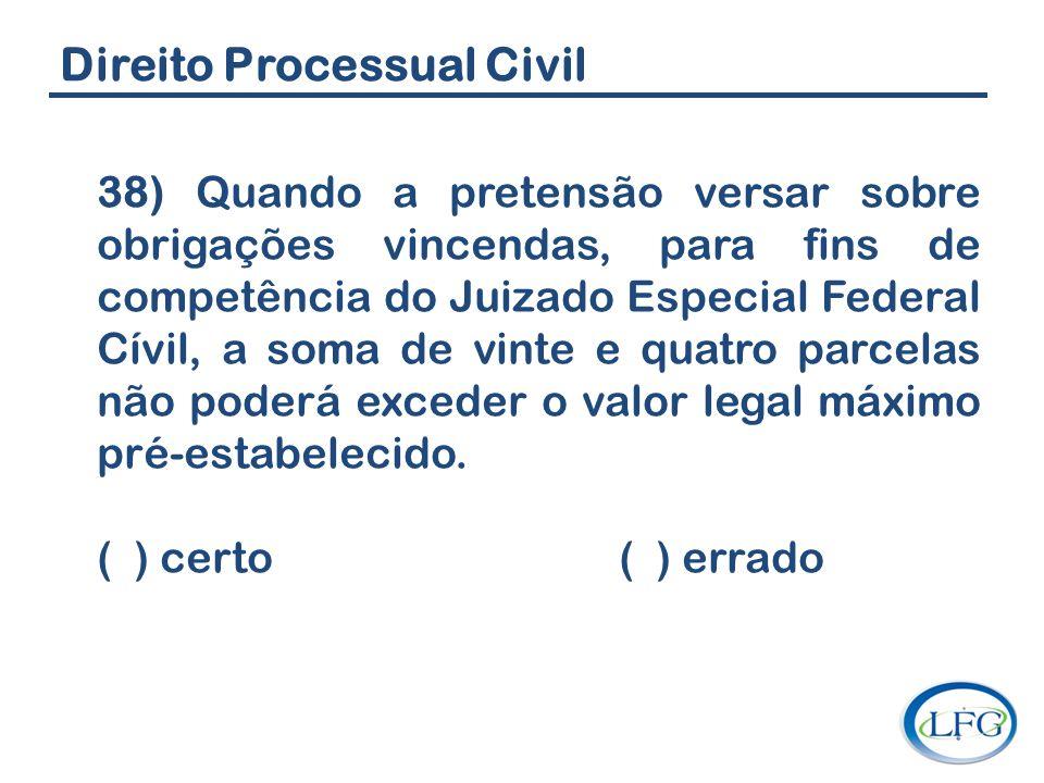 Direito Processual Civil 38) Quando a pretensão versar sobre obrigações vincendas, para fins de competência do Juizado Especial Federal Cívil, a soma