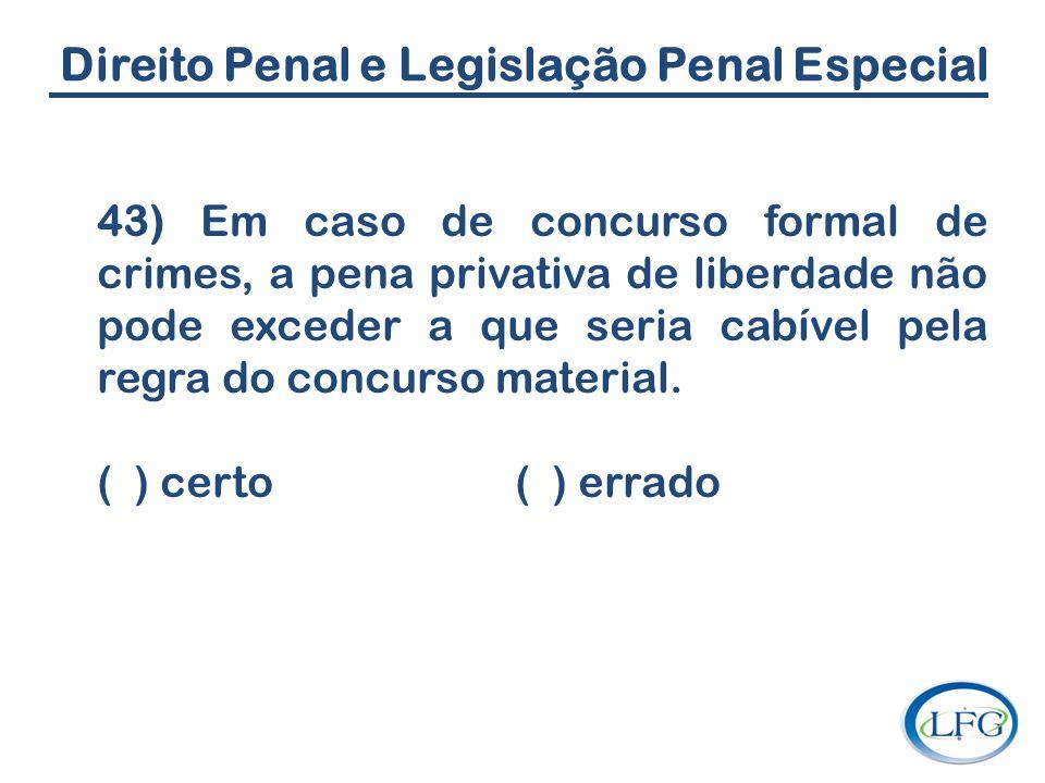 Direito Penal e Legislação Penal Especial 43) Em caso de concurso formal de crimes, a pena privativa de liberdade não pode exceder a que seria cabível