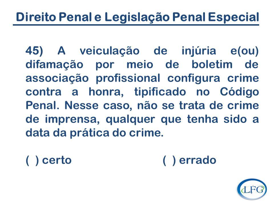 Direito Penal e Legislação Penal Especial 45) A veiculação de injúria e(ou) difamação por meio de boletim de associação profissional configura crime c