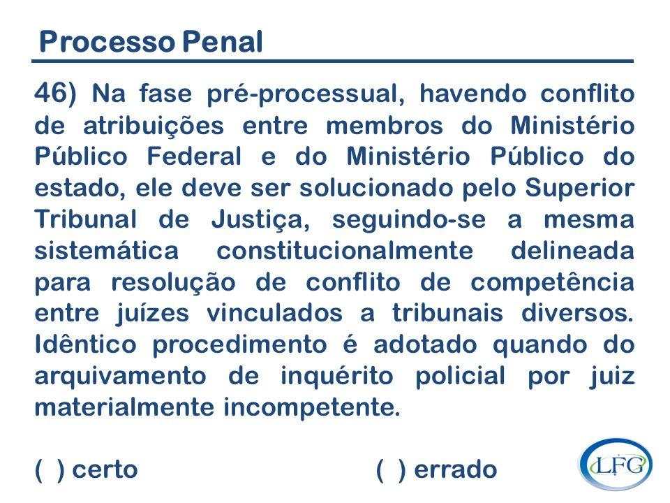 Processo Penal 46) Na fase pré-processual, havendo conflito de atribuições entre membros do Ministério Público Federal e do Ministério Público do esta