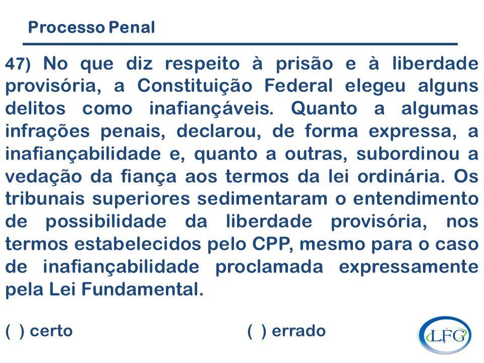 Processo Penal 47) No que diz respeito à prisão e à liberdade provisória, a Constituição Federal elegeu alguns delitos como inafiançáveis. Quanto a al