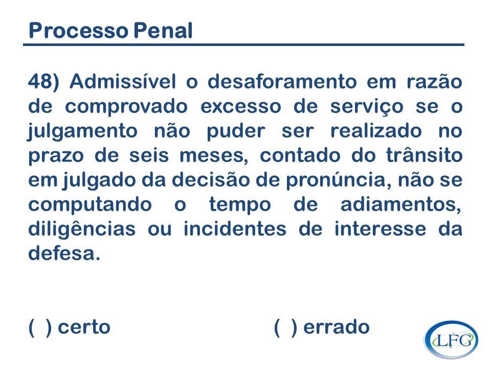Processo Penal 48) Admissível o desaforamento em razão de comprovado excesso de serviço se o julgamento não puder ser realizado no prazo de seis meses