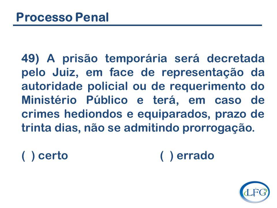 Processo Penal 49) A prisão temporária será decretada pelo Juiz, em face de representação da autoridade policial ou de requerimento do Ministério Públ