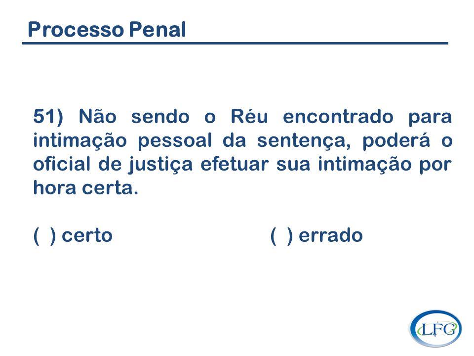 Processo Penal 51) Não sendo o Réu encontrado para intimação pessoal da sentença, poderá o oficial de justiça efetuar sua intimação por hora certa. (