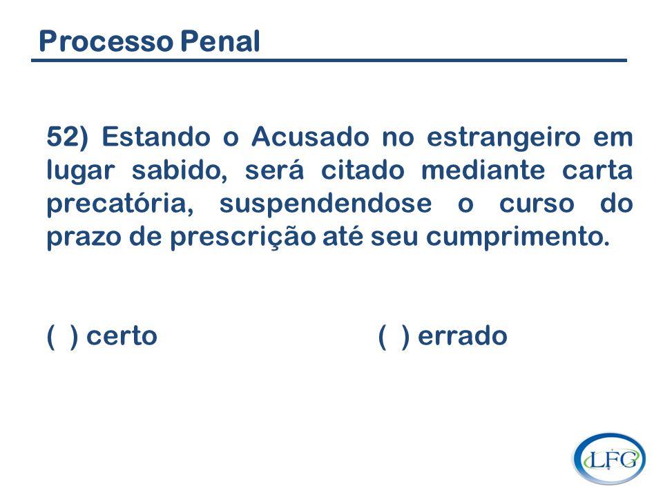 Processo Penal 52) Estando o Acusado no estrangeiro em lugar sabido, será citado mediante carta precatória, suspendendose o curso do prazo de prescriç