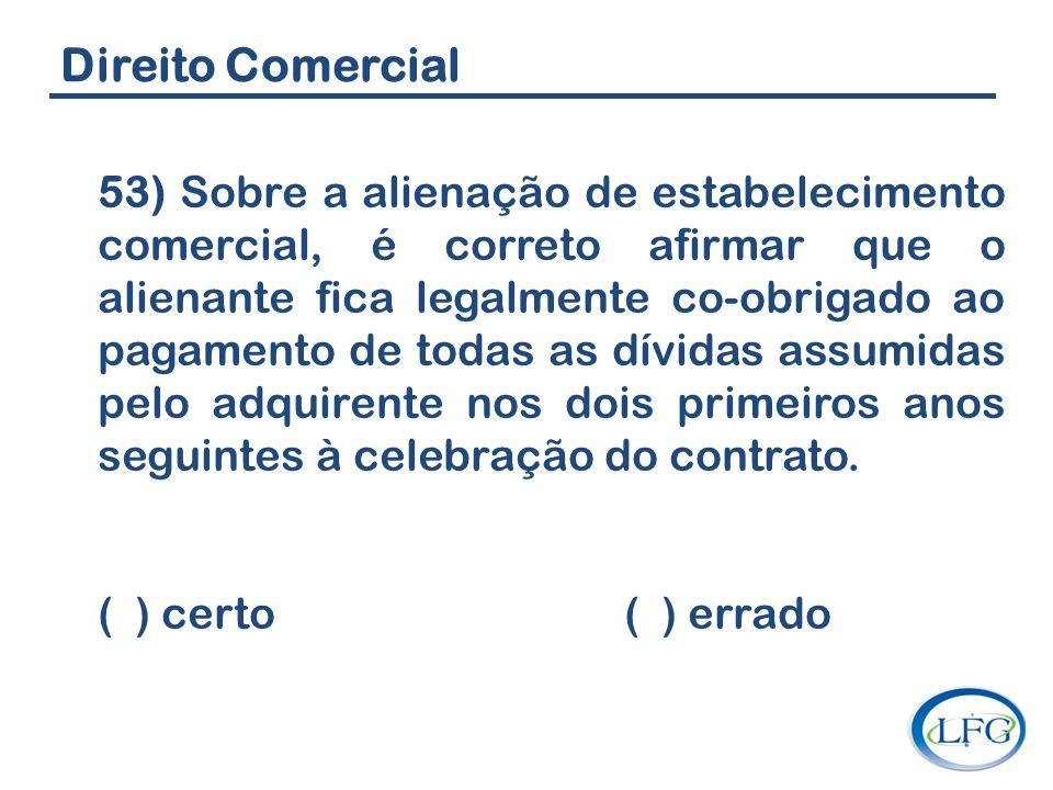 Direito Comercial 53) Sobre a alienação de estabelecimento comercial, é correto afirmar que o alienante fica legalmente co-obrigado ao pagamento de to