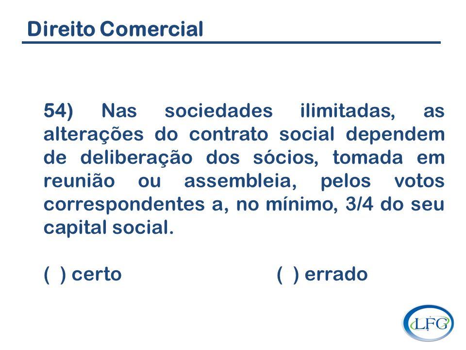 Direito Comercial 54) Nas sociedades ilimitadas, as alterações do contrato social dependem de deliberação dos sócios, tomada em reunião ou assembleia,