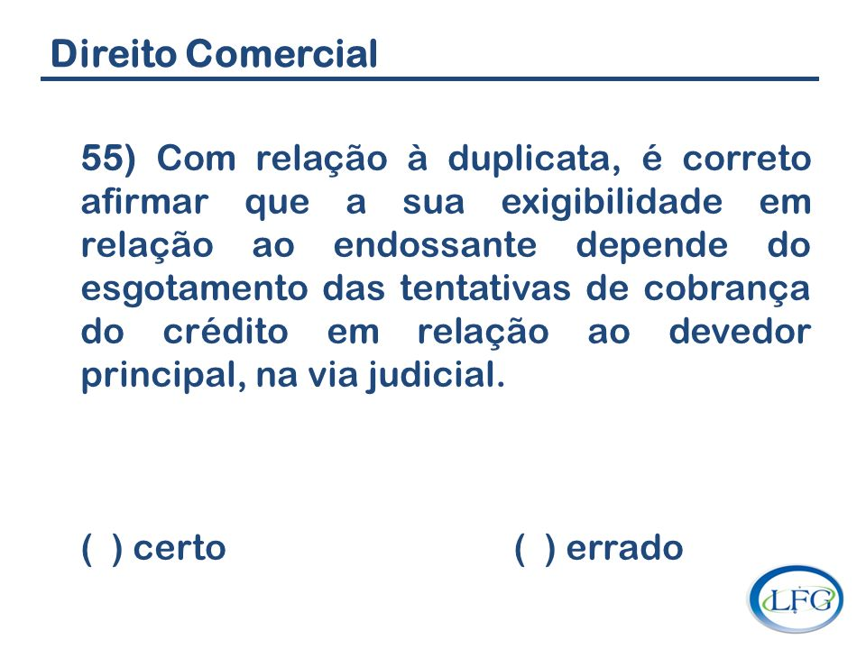 Direito Comercial 55) Com relação à duplicata, é correto afirmar que a sua exigibilidade em relação ao endossante depende do esgotamento das tentativa