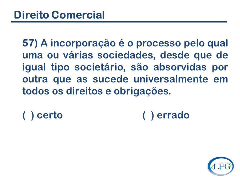 Direito Comercial 57) A incorporação é o processo pelo qual uma ou várias sociedades, desde que de igual tipo societário, são absorvidas por outra que