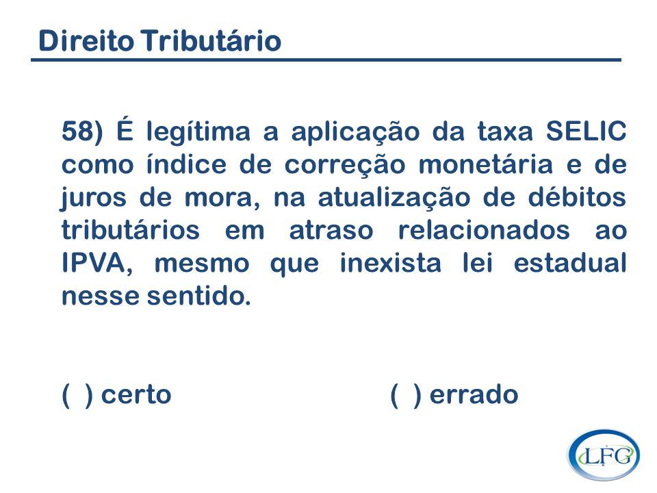 Direito Tributário 58) É legítima a aplicação da taxa SELIC como índice de correção monetária e de juros de mora, na atualização de débitos tributário