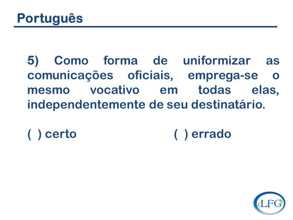 Português 5) Como forma de uniformizar as comunicações oficiais, emprega-se o mesmo vocativo em todas elas, independentemente de seu destinatário. ( )