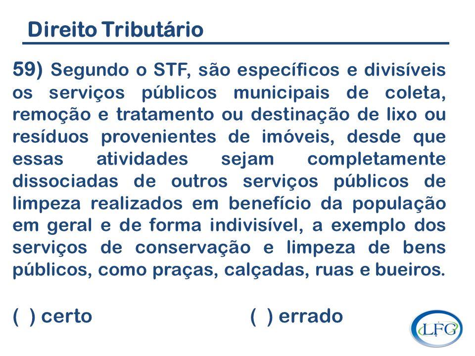 Direito Tributário 59) Segundo o STF, são específicos e divisíveis os serviços públicos municipais de coleta, remoção e tratamento ou destinação de li