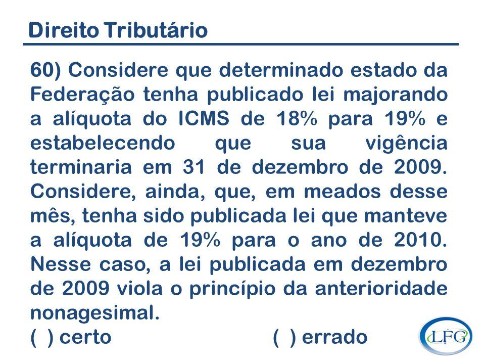 Direito Tributário 60) Considere que determinado estado da Federação tenha publicado lei majorando a alíquota do ICMS de 18% para 19% e estabelecendo