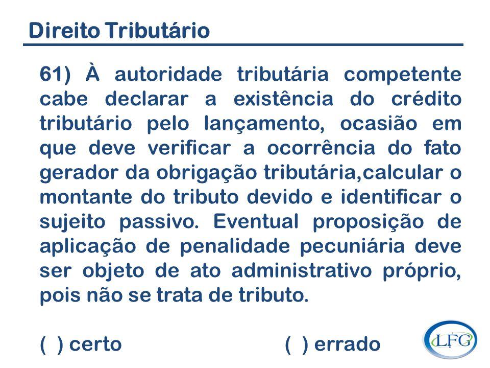 Direito Tributário 61) À autoridade tributária competente cabe declarar a existência do crédito tributário pelo lançamento, ocasião em que deve verifi