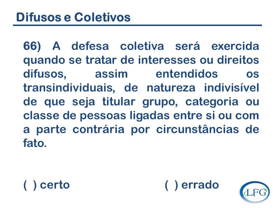 Difusos e Coletivos 66) A defesa coletiva será exercida quando se tratar de interesses ou direitos difusos, assim entendidos os transindividuais, de n